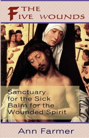 The Five Wounds. Sanctuary for the Sick: Balm for the Wounded Spirit.  -     By: Ann Farmer