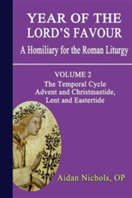 Year of the Lord's Favour. a Homiliary for the Roman Liturgy. Volume 2: The Temporal Cycle: Advent and Christmastide, Lent and Eastertide  -     By: Aidan Nichols