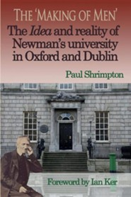 The 'Making of Men'. the Idea and Reality of Newman's University in Oxford and Dublin  -     By: Paul Shrimpton