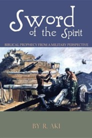 Sword of the Spirit - Biblical Prophecy from a Military  Perspective  -     By: R. Aki