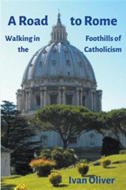 A Road to Rome: Walking in the Foothills of Catholicism  -     By: Ian James Oliver