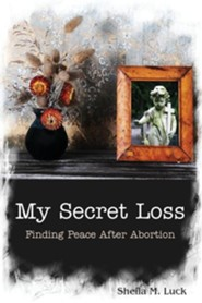 My Secret Loss (Finding Peace After Abortion)  -     By: Sheila M. Luck