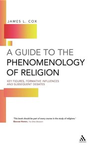 A Guide to the Phenomenology of Religion: Key Figures, Formative Influences and Subsequent Debates  -     By: James L. Cox