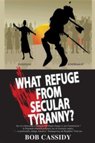 What Refuge from Secular Tyranny?  -     By: Bob Cassidy