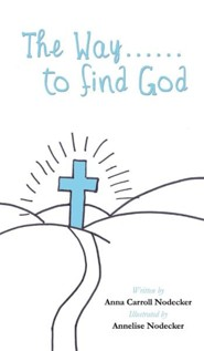The Way......to Find God  -     By: Anna Carroll Nodecker     Illustrated By: Annelise Nodecker