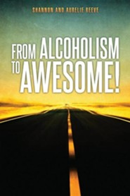 From Alcoholism to Awesome!  -     By: Shannon Reeve, Aurelie Reeve