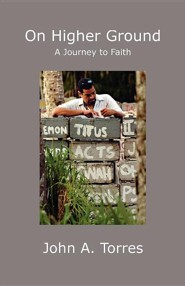 On Higher Ground: A Journey to Faith  -     By: John A. Torres