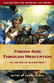 Finding God Through Meditation: St. Peter of Alcantara  -     Edited By: Daniel Burke