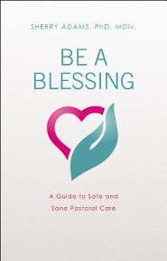 Be a Blessing: A Guide to Safe and Sane Pastoral Care  -     By: Sherry Adams