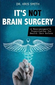 It's Not Brain Surgery: A Neurosurgeon's Prescription for Health Care Reform  -     By: Kris A. Smith M.D.