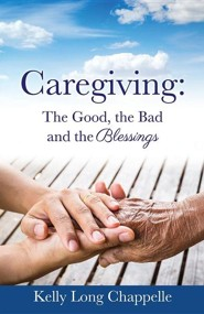 Caregiving: The Good, the Bad and the Blessings  -     By: Kelly Long Chappelle