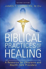 Biblical Practices of Healing: A Resource for Chaplains and Health Care Providers: Second Edition  -     By: Chaplain James T. Luoma RN, M.Div.