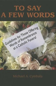 To Say a Few Words: Guidelines for Those Offering Words of Remembrance at a Catholic Funeral  -     By: Michael A. Cymbala