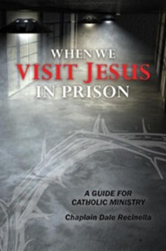 When We Visit Jesus in Prison: A Guide for Catholic Ministry  -     By: Dale S. Recinella
