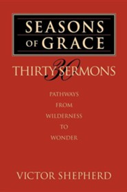Seasons of Grace: Thirty Sermons: Pathways from Wilderness to Wonder  -     By: Victor A. Shepherd