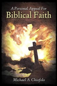 A Personal Appeal for Biblical Faith  -     By: Michael A. Chiofolo