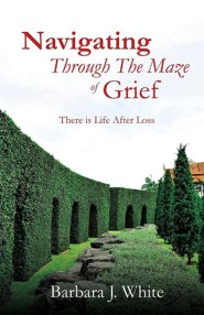 Navigating Through the Maze of Grief  -     By: Barbara J. White