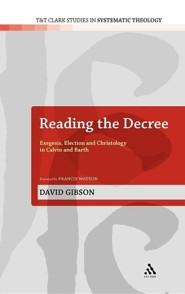 Reading the Decree: Exegesis, Election and Christology in Calvin and Barth  -     By: David Gibson, Francis Watson