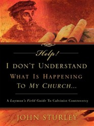 Help! I Don't Understand What Is Happening To My Church? A Layman's Field Guide To Calvinist Controversy  -     By: John Sturley