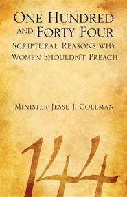 One Hundred and Forty Four Scriptural Reasons Why Women Shouldn't Preach  -     By: Jesse J. Coleman