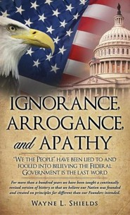 Ignorance, Arrogance, and Apathy  -     By: Wayne L. Shields