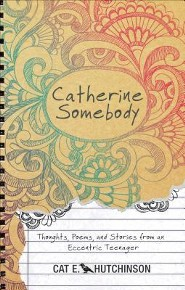 Catherine Somebody: Thoughts, Poems, and Stories from an Eccentric Teenager  -     By: Cat E. Hutchinson