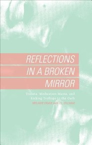 Reflections in a Broken Mirror: Trauma, Medication Mania, and Kicking Trollops to the Curb  -     By: Melanie Drake, J.L. Gillham
