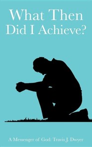 What Then Did I Achieve?  -     By: Travis J. Dwyer