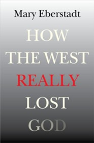 How the West Really Lost God: A New Theory of Secularization  -     By: Mary Eberstadt