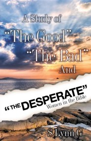 A Study of The Good The Bad and The Desperate Women in the Bible