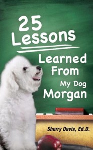 25 Lessons Learned from My Dog Morgan  -     By: Sherry Davis