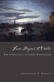 From Despair to Faith: The Spirituality of Soren Kierkegaard  -     By: Christopher B. Barnett