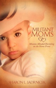 Militant Moms  -     By: Sharon L. Jadrnicek