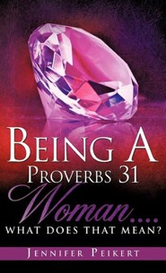 Being a Proverbs 31 Woman....What Does That Mean?  -     By: Jennifer Peikert