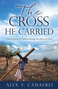 The Cross He Carried  -     By: Alex V. Camaerei