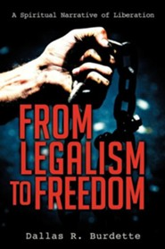 From Legalism to Freedom  -     By: Dallas R. Burdette