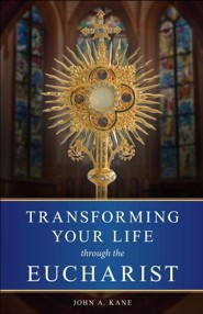 Transforming Your Life through the Eucharist   -     By: John A. Kane