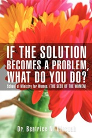If the Solution Becomes a Problem, What Do You Do?  -     By: Beatrice N. Ofosuah