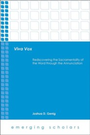 Viva Vox: Rediscovering the Sacramentality of the Word through the Annunciation  -     By: Joshua D. Genig