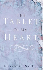 The Tablet of My Heart  -     By: Elizabeth Walker