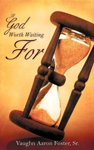A God Worth Waiting for  -     By: Vaughn Aaron Foster Sr.