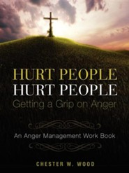 Hurt People Hurt People - Getting a Grip on Anger  -     By: Chester W. Wood