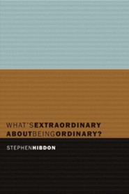 What's Extraordinary about Being Ordinary?  -     By: Stephen Hibdon