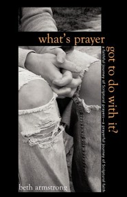 What's Prayer Got to Do with It?  -     By: Beth Armstrong