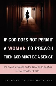 If God Does Not Permit a Woman to Preach Then God Must Be a Sexist  -     By: Lamont McLaurin