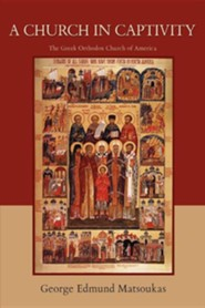 A Church in Captivity: The Greek Orthodox Church of America  -     By: George Edmund Matsoukas