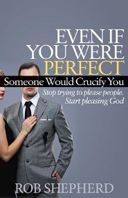 Even If You Were Perfect, Someone Would Crucify You: Stop Trying to Please People. Start Pleasing God  -     By: Rob Shepherd