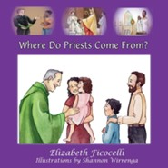 Where Do Priests Come From?  -     By: Elizabeth Ficocelli     Illustrated By: Shannon Wirrenga