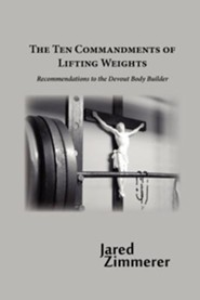 Ten Commandments of Lifting Weights  -     By: Jared Zimmerer