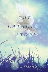 The Catholic Story  -     By: Vic Cipriano